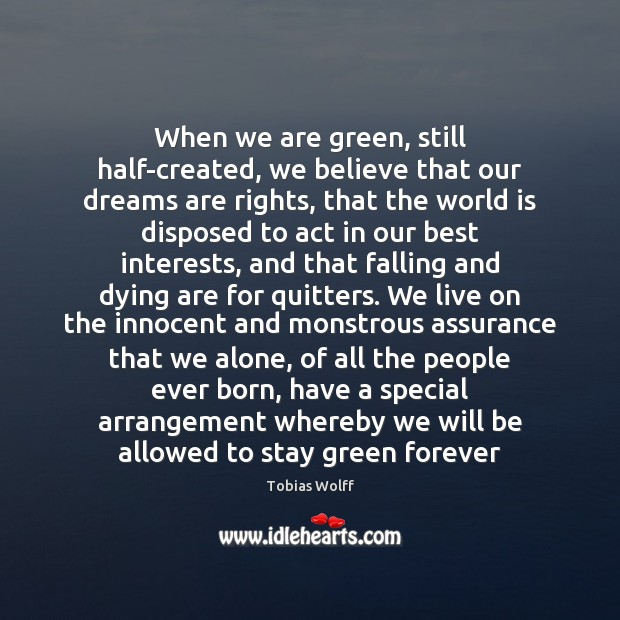 When we are green, still half-created, we believe that our dreams are Image