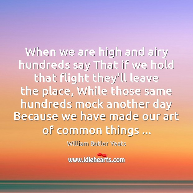 When we are high and airy hundreds say That if we hold William Butler Yeats Picture Quote