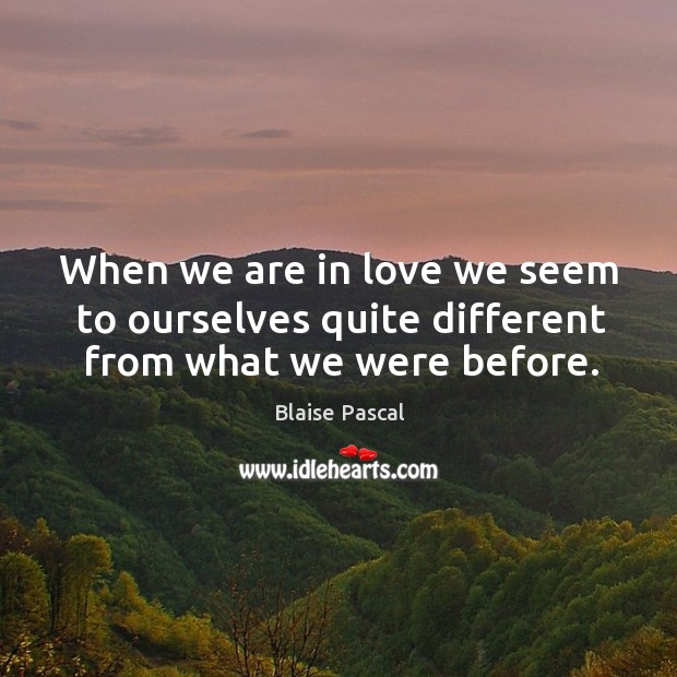 When we are in love we seem to ourselves quite different from what we were before. Image