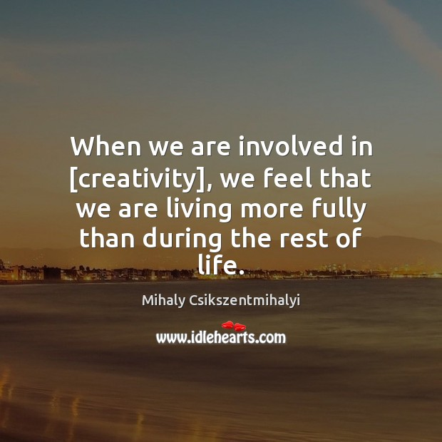 When we are involved in [creativity], we feel that we are living Mihaly Csikszentmihalyi Picture Quote