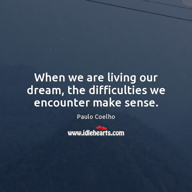 When we are living our dream, the difficulties we encounter make sense. Image