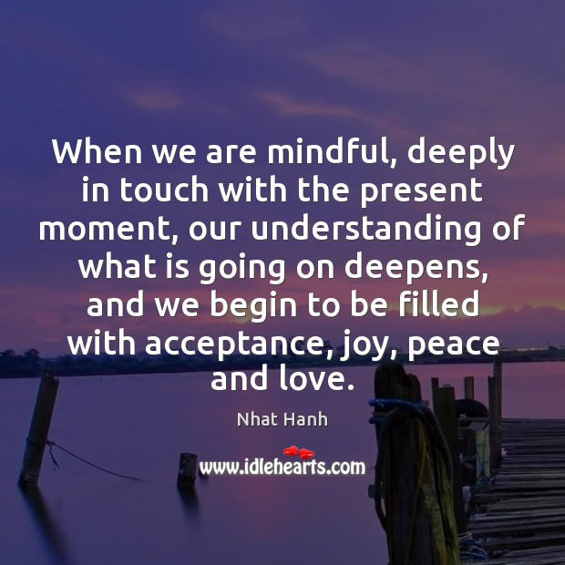 Image, When we are mindful, deeply in touch with the present moment, our