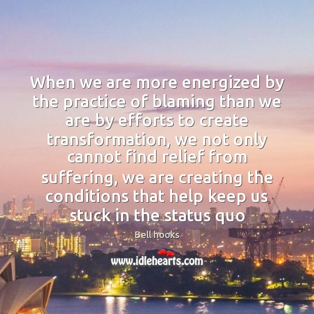 When we are more energized by the practice of blaming than we Image