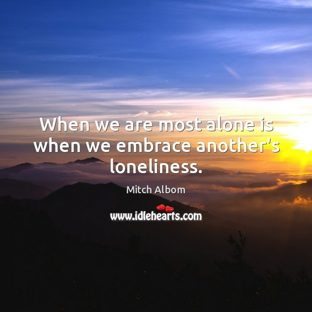 When we are most alone is when we embrace another's loneliness. Mitch Albom Picture Quote