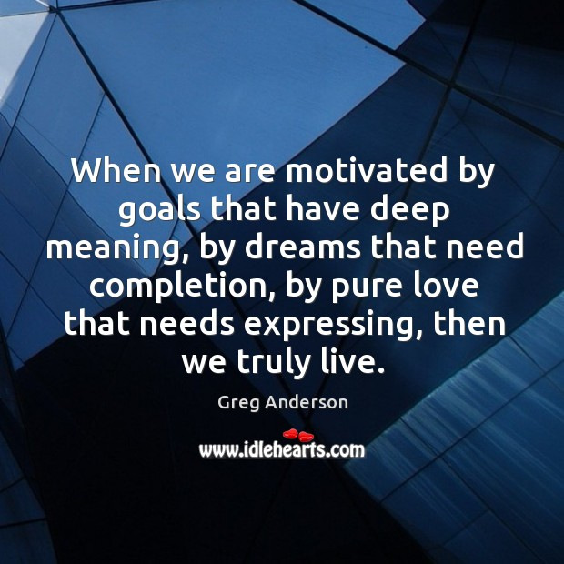 When we are motivated by goals that have deep meaning, by dreams that need completion Image