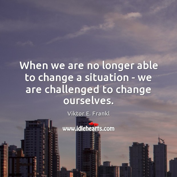 When we are no longer able to change a situation – we are challenged to change ourselves. Image