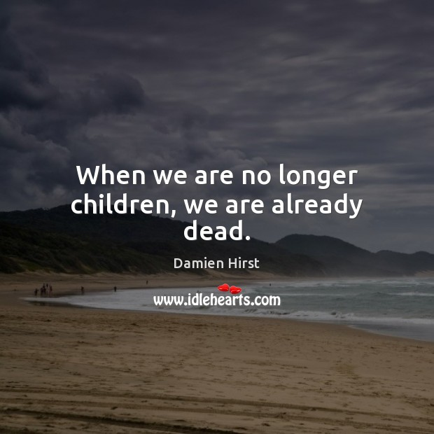 When we are no longer children, we are already dead. Damien Hirst Picture Quote