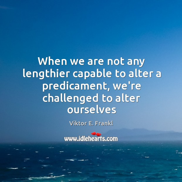 When we are not any lengthier capable to alter a predicament, we're Image