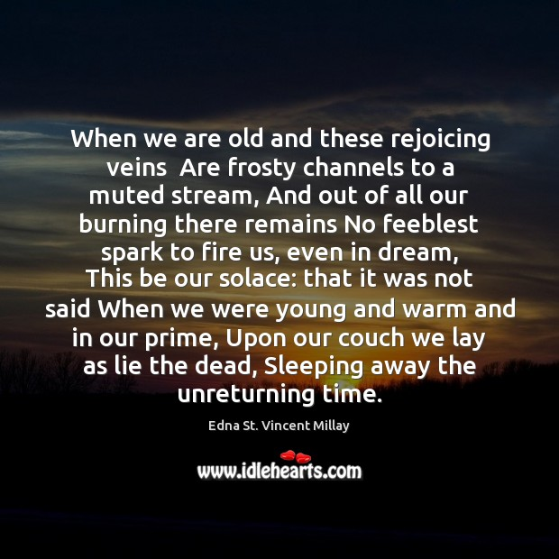 When we are old and these rejoicing veins  Are frosty channels to Edna St. Vincent Millay Picture Quote