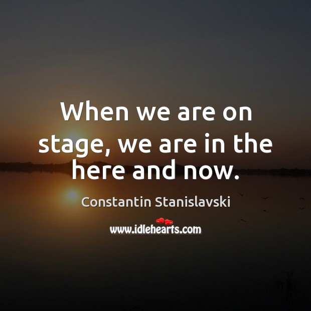 When we are on stage, we are in the here and now. Constantin Stanislavski Picture Quote