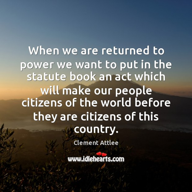 When we are returned to power we want to put in the Clement Attlee Picture Quote