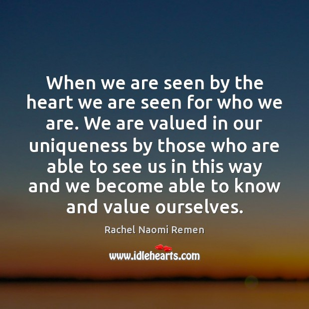 When we are seen by the heart we are seen for who Rachel Naomi Remen Picture Quote
