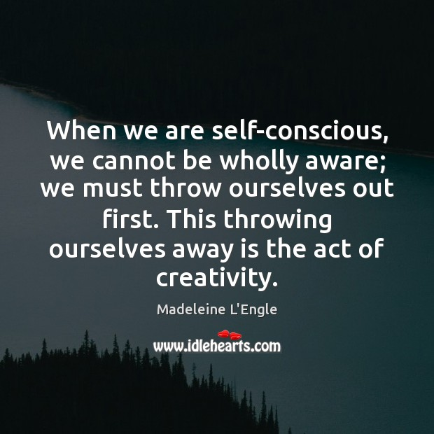 When we are self-conscious, we cannot be wholly aware; we must throw Image