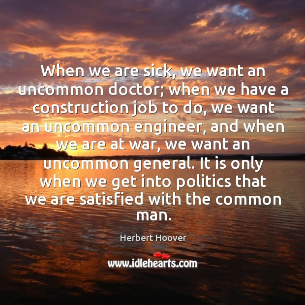 Image, When we are sick, we want an uncommon doctor; when we have a construction job to do