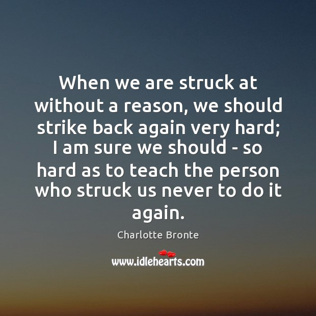 When we are struck at without a reason, we should strike back Charlotte Bronte Picture Quote