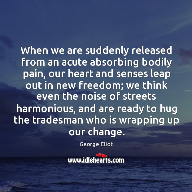 When we are suddenly released from an acute absorbing bodily pain, our Hug Quotes Image