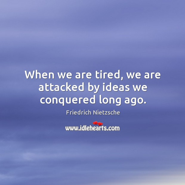 Image, When we are tired, we are attacked by ideas we conquered long ago.