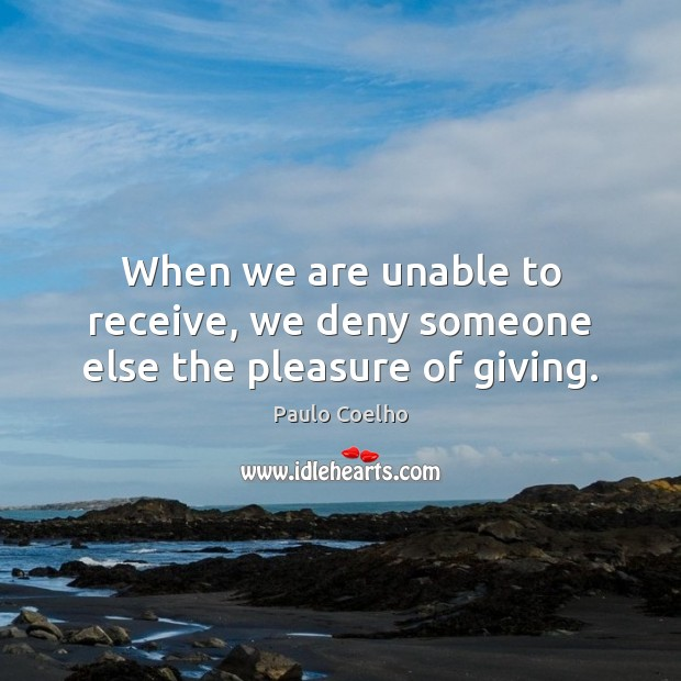 When we are unable to receive, we deny someone else the pleasure of giving. Image