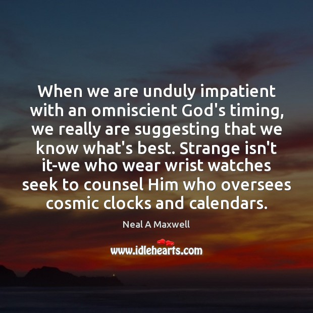When we are unduly impatient with an omniscient God's timing, we really Neal A Maxwell Picture Quote
