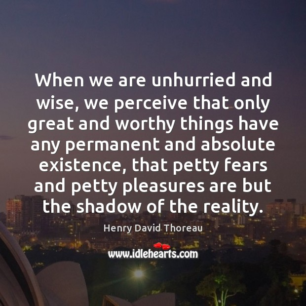 When we are unhurried and wise, we perceive that only great and Image