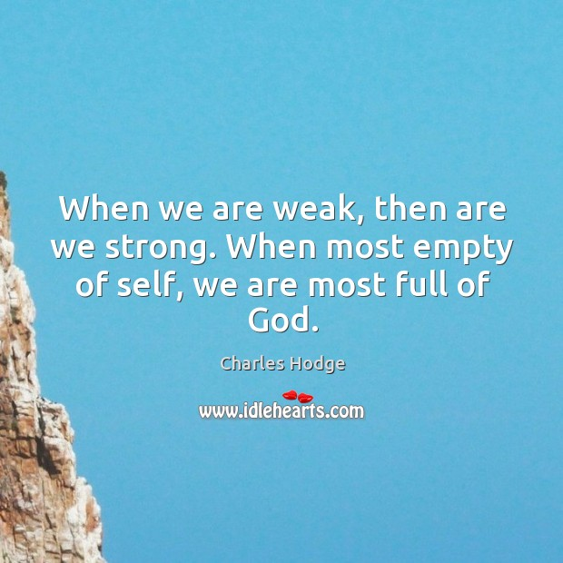 When we are weak, then are we strong. When most empty of self, we are most full of God. Charles Hodge Picture Quote