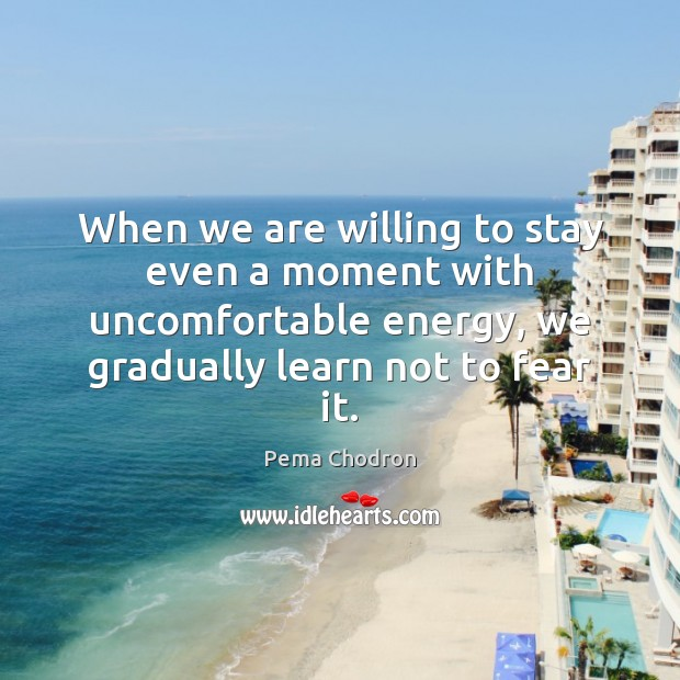 Image, When we are willing to stay even a moment with uncomfortable energy,