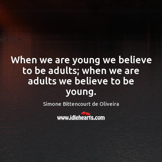When we are young we believe to be adults; when we are adults we believe to be young. Image