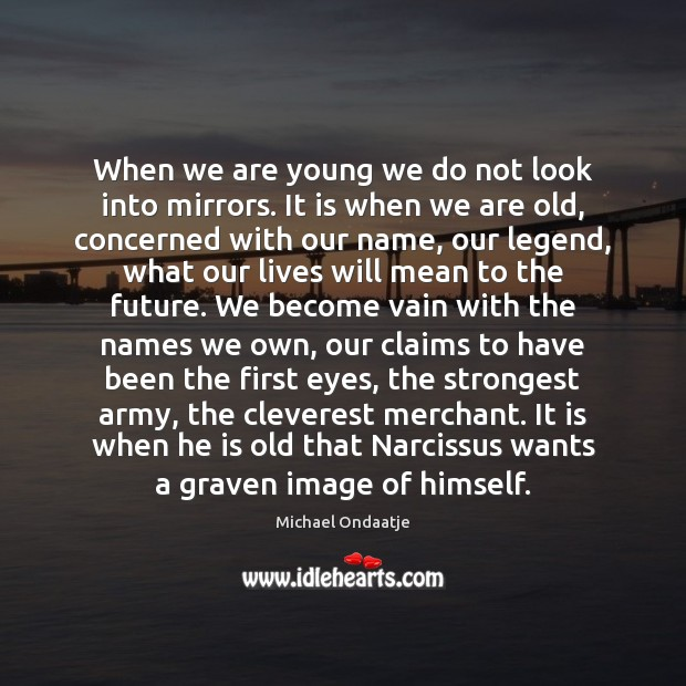 When we are young we do not look into mirrors. It is Michael Ondaatje Picture Quote