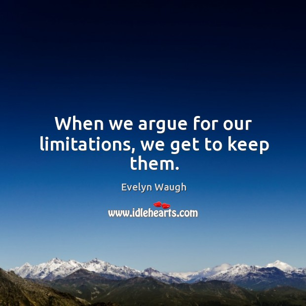 Image, When we argue for our limitations, we get to keep them.