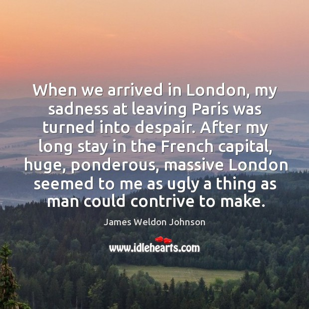 When we arrived in london, my sadness at leaving paris was turned into despair. James Weldon Johnson Picture Quote