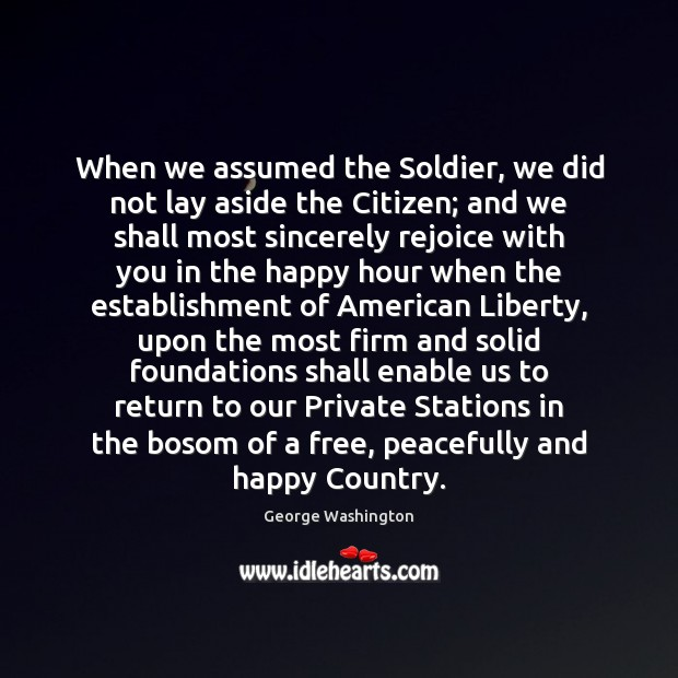 When we assumed the Soldier, we did not lay aside the Citizen; George Washington Picture Quote
