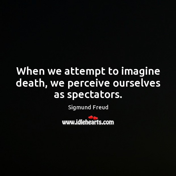 When we attempt to imagine death, we perceive ourselves as spectators. Image