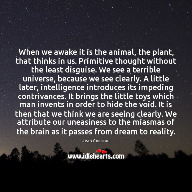 When we awake it is the animal, the plant, that thinks in Jean Cocteau Picture Quote