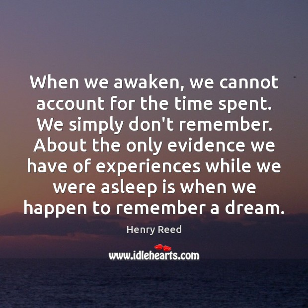When we awaken, we cannot account for the time spent. We simply Henry Reed Picture Quote