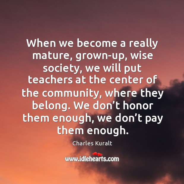 When we become a really mature, grown-up, wise society, we will put teachers at the Image