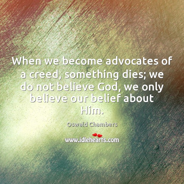 When we become advocates of a creed, something dies; we do not Oswald Chambers Picture Quote