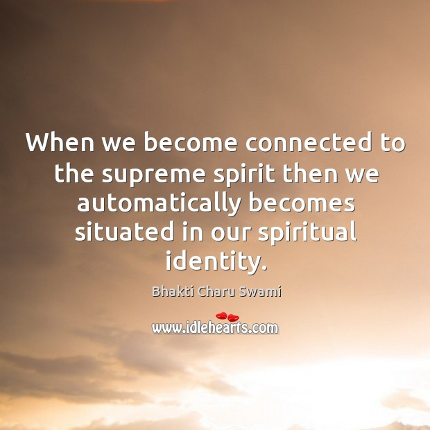 Image, When we become connected to the supreme spirit then we automatically becomes