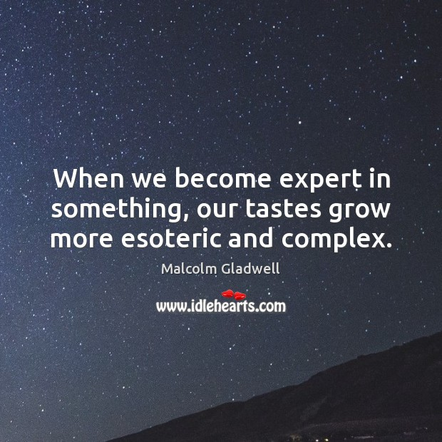When we become expert in something, our tastes grow more esoteric and complex. Image