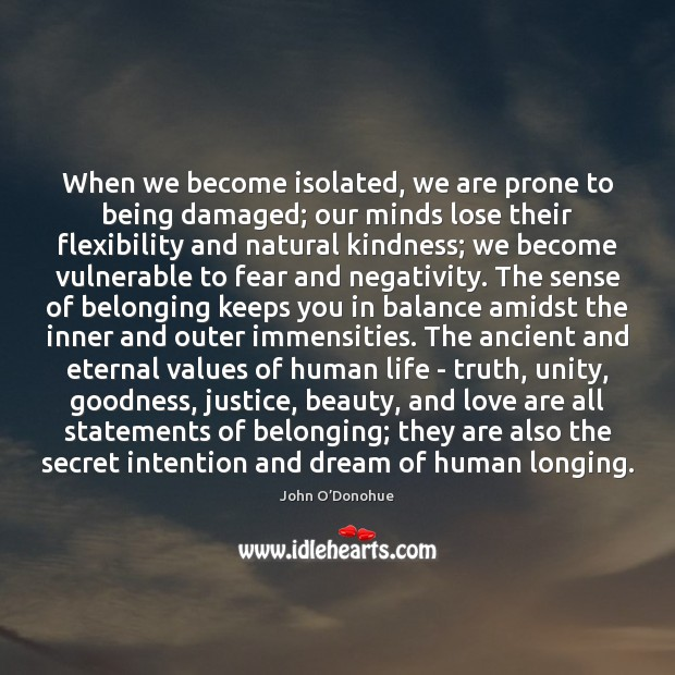 When we become isolated, we are prone to being damaged; our minds John O'Donohue Picture Quote