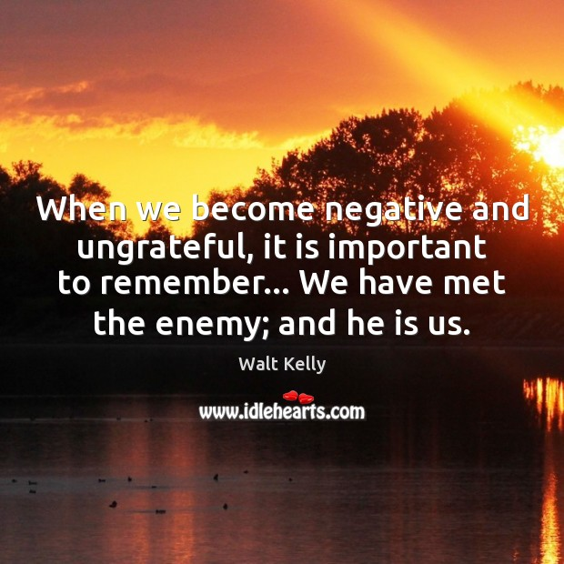 When we become negative and ungrateful, it is important to remember… We Walt Kelly Picture Quote