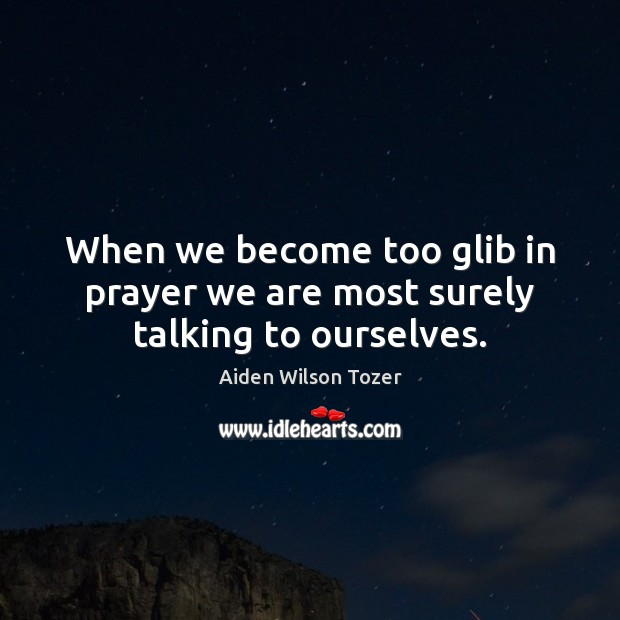 When we become too glib in prayer we are most surely talking to ourselves. Image