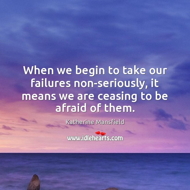 When we begin to take our failures non-seriously, it means we are Katherine Mansfield Picture Quote