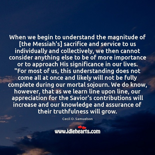 When we begin to understand the magnitude of [the Messiah's] sacrifice and Cecil O. Samuelson Picture Quote