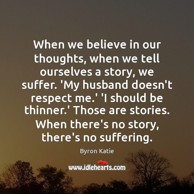 When we believe in our thoughts, when we tell ourselves a story, Byron Katie Picture Quote