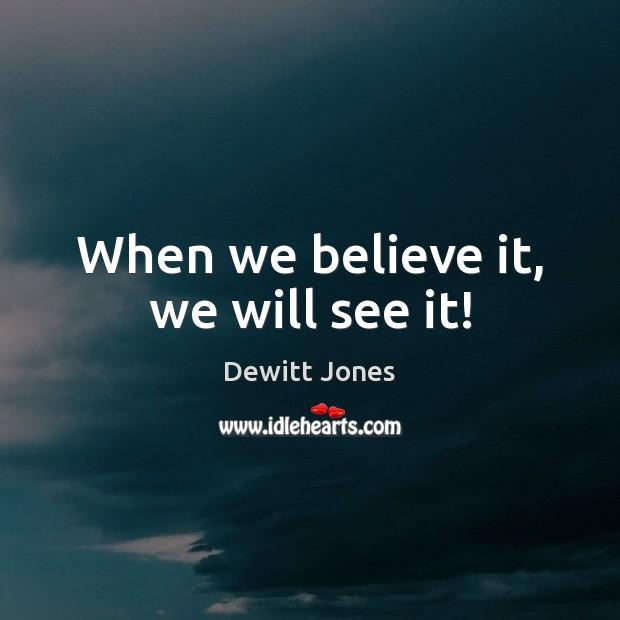 When we believe it, we will see it! Dewitt Jones Picture Quote