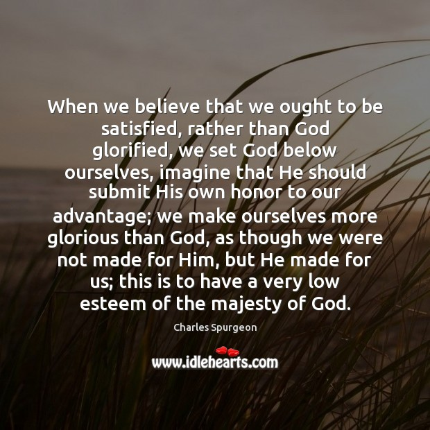 When we believe that we ought to be satisfied, rather than God Image