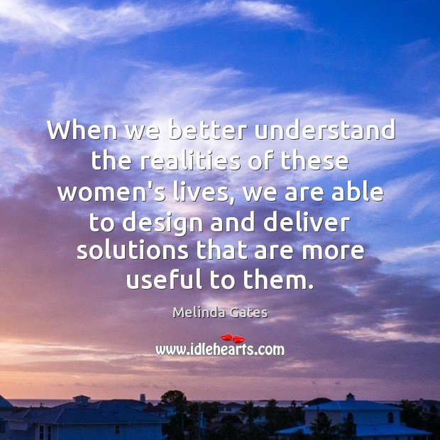When we better understand the realities of these women's lives, we are Melinda Gates Picture Quote