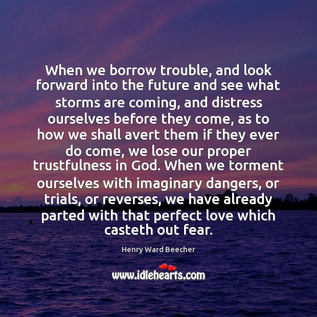 When we borrow trouble, and look forward into the future and see Henry Ward Beecher Picture Quote