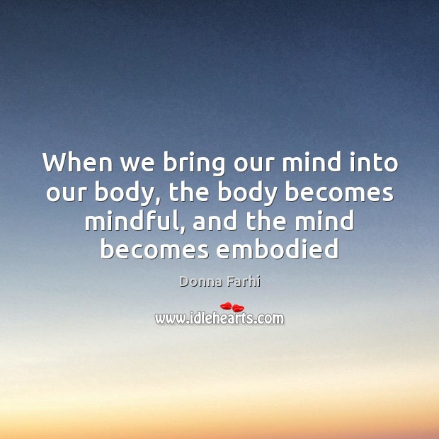 When we bring our mind into our body, the body becomes mindful, Image