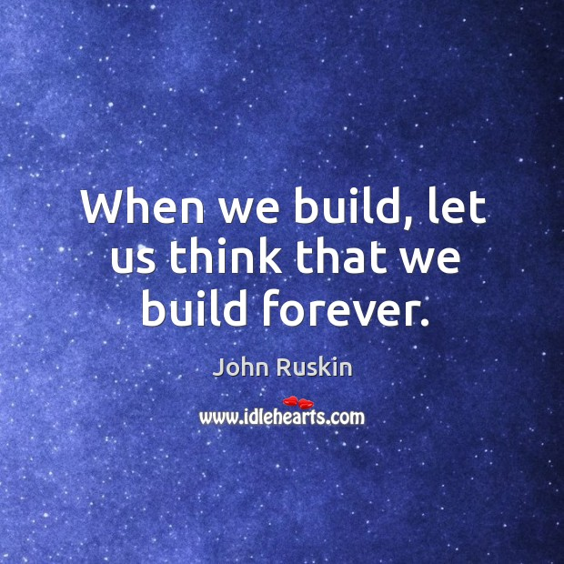 Image, When we build, let us think that we build forever.